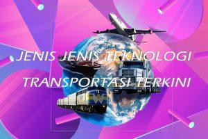 Jenis Jenis Teknologi Transportasi Terkini